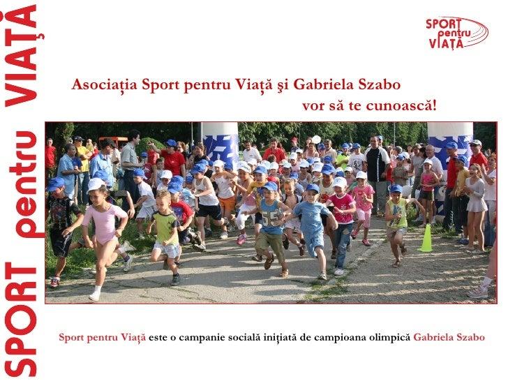 Sport pentru Viaţă   e ste o campanie socială   iniţiată de campioana olimpică  Gabriela Szabo Asociaţia Sport pentru Viaţ...