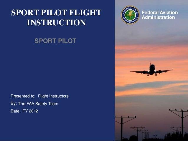 SPORT PILOT FLIGHT INSTRUCTION SPORT PILOT  Presented to: Flight Instructors By: The FAA Safety Team Date: FY 2012  Federa...