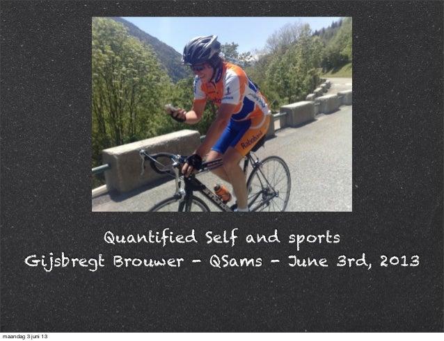 Quantified Self and sportsGijsbregt Brouwer - QSams - June 3rd, 2013maandag 3 juni 13