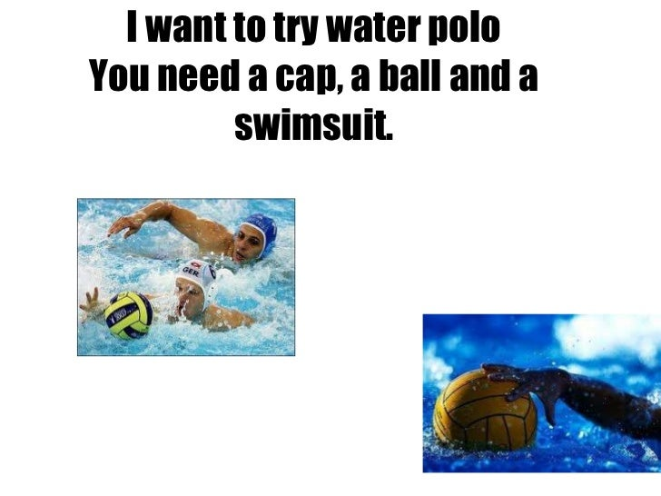I want to try water polo You need a cap, a ball and a swimsuit.