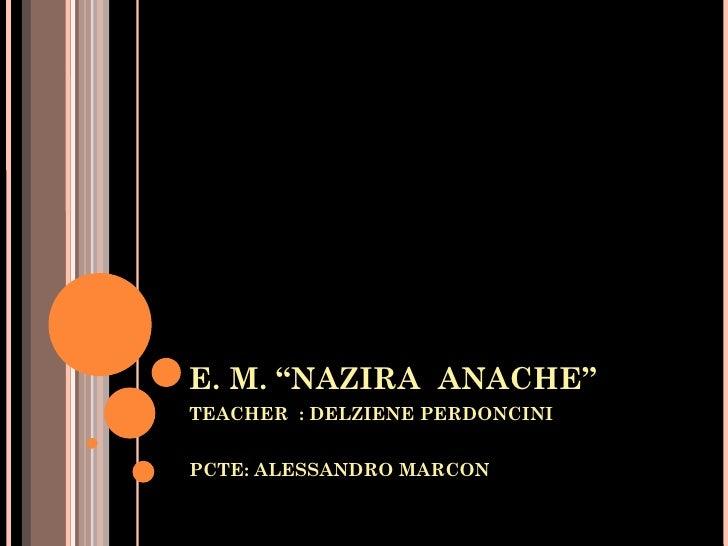 """E. M. """"NAZIRA ANACHE""""TEACHER : DELZIENE PERDONCINIPCTE: ALESSANDRO MARCON"""
