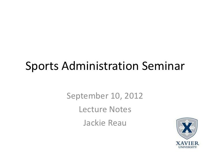 Sports Administration Seminar       September 10, 2012          Lecture Notes           Jackie Reau