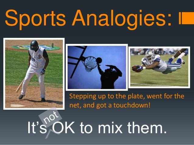 Sports Analogies:  Stepping up to the plate, went for the net, and got a touchdown!  It's OK to mix them.