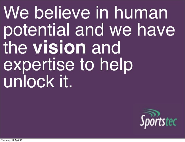 We believe in human potential and we have the vision and expertise to help unlock it. Thursday, 11 April 13