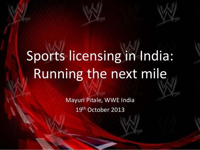 Sports licensing in India: Running the next mile Mayuri Pitale, WWE India 19th October 2013
