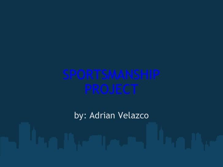 SPORTSMANSHIP PROJECT by: Adrian Velazco
