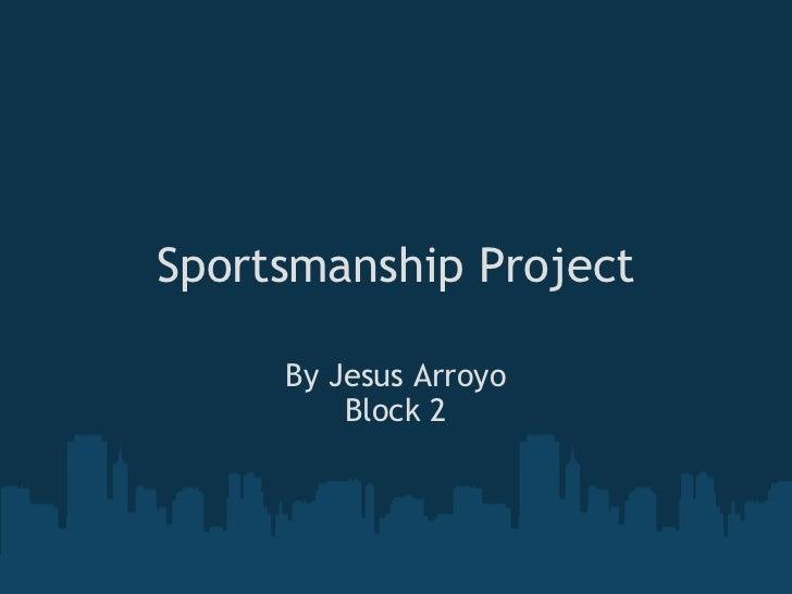 Sportsmanship Project By Jesus Arroyo Block 2
