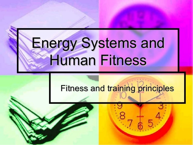 Energy Systems andEnergy Systems and Human FitnessHuman Fitness Fitness and training principlesFitness and training princi...
