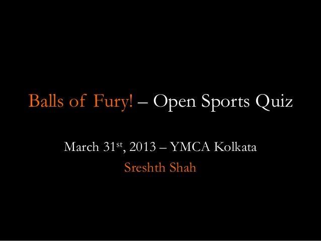 Balls of Fury! – Open Sports QuizMarch 31st, 2013 – YMCA KolkataSreshth Shah