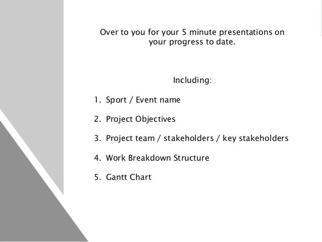Over to you for your 5 minute presentations on your progress to date. Including: 1. Sport / Event name 2. Project Objectiv...