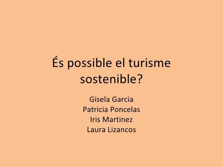 És possible el turisme sostenible? Gisela Garcia Patricia Poncelas Iris Martinez Laura Lizancos