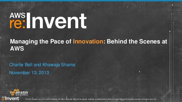 Managing the Pace of Innovation: Behind the Scenes at AWS Charlie Bell and Khawaja Shams November 13, 2013  © 2013 Amazon....