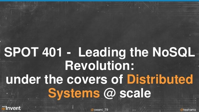 SPOT 401 - Leading the NoSQL Revolution: under the covers of Distributed Systems @ scale @swami_79  @ksshams