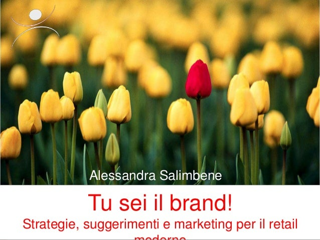 Tu sei il brand! Strategie, suggerimenti e marketing per il retail Alessandra Salimbene Alessandra Salimbene