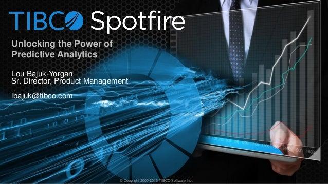Unlocking the Power of Predictive Analytics Lou Bajuk-Yorgan Sr. Director, Product Management lbajuk@tibco.com  © Copyrigh...