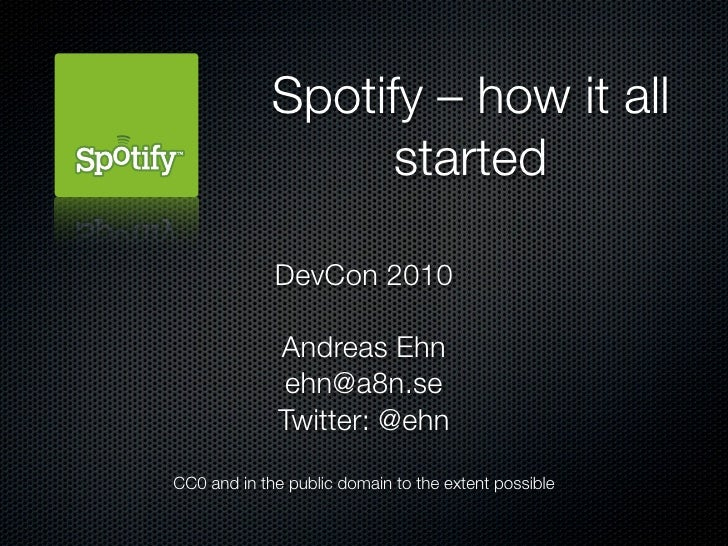 Spotify – how it all                    started               DevCon 2010                Andreas Ehn                ehn@a8...