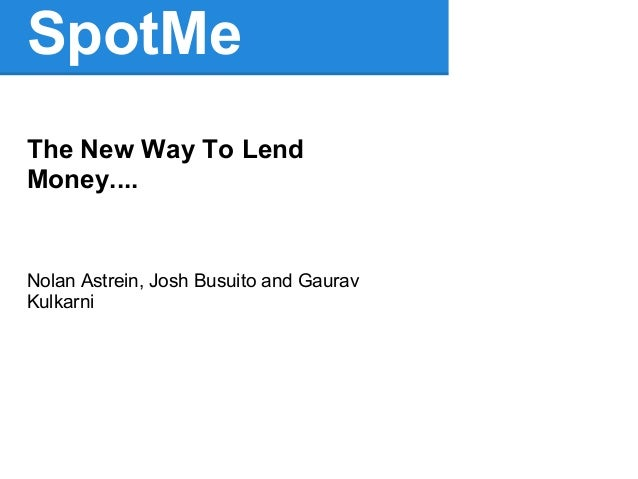 SpotMeThe New Way To LendMoney....Nolan Astrein, Josh Busuito and GauravKulkarni