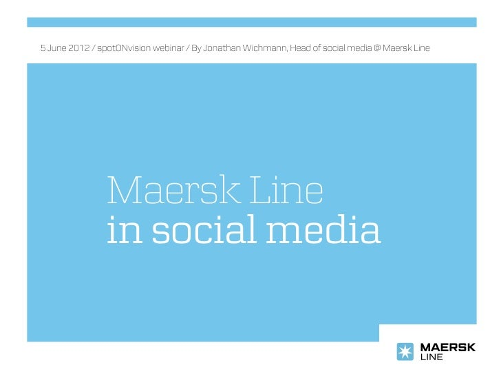 5 June 2012 / spotONvision webinar / By Jonathan Wichmann, Head of social media @ Maersk Line               Maersk Line   ...