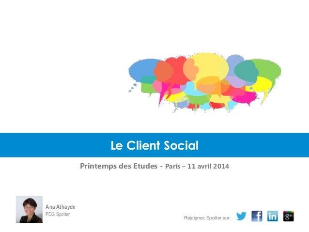 Le Client Social Printemps des Etudes - Paris – 11 avril 2014 Ana Athayde PDG Spotter Rejoignez Spotter sur: