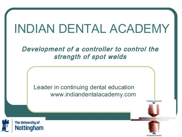 INDIAN DENTAL ACADEMY Development of a controller to control the strength of spot welds  Leader in continuing dental educa...