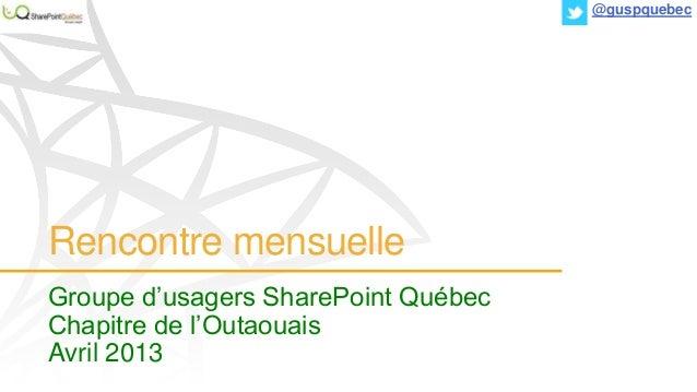 Rencontre mensuelle Groupe d'usagers SharePoint Québec Chapitre de l'Outaouais Avril 2013 @guspquebec