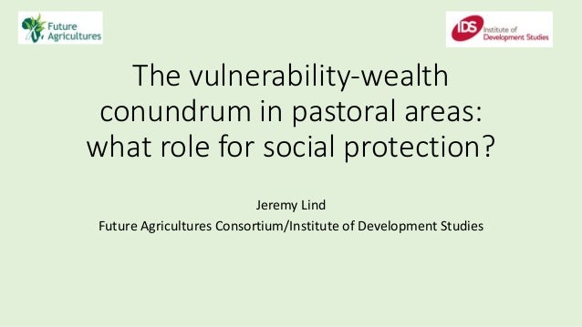 The vulnerability-wealth conundrum in pastoral areas: what role for social protection? Jeremy Lind Future Agricultures Con...