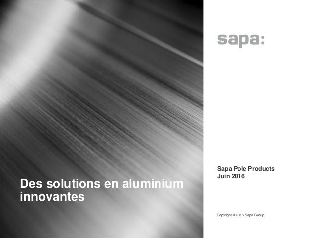 Des solutions en aluminium innovantes Copyright © 2015 Sapa Group 1 • Sapa Pole Products • Juin 2016