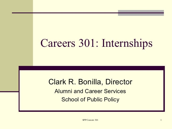 Careers 301: Internships Clark R. Bonilla, Director   Alumni and Career Services      School of Public Policy             ...