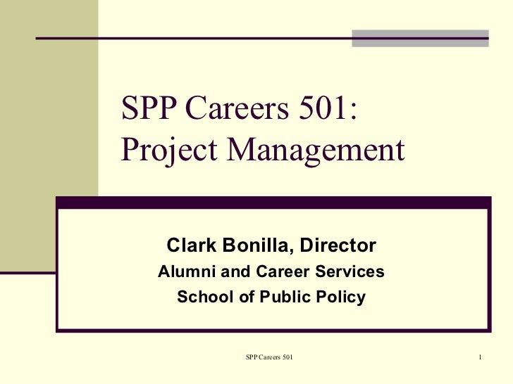 SPP Careers 501:Project Management   Clark Bonilla, Director  Alumni and Career Services    School of Public Policy       ...