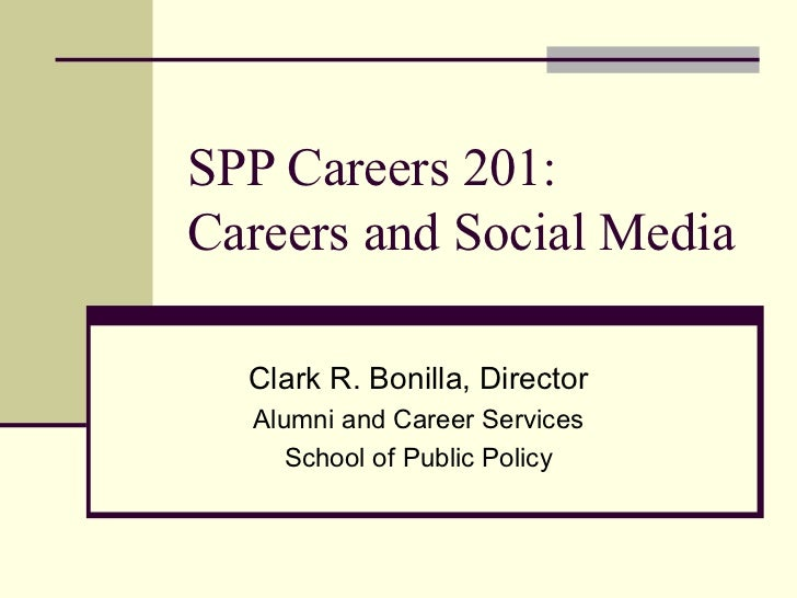 SPP Careers 201:Careers and Social Media  Clark R. Bonilla, Director  Alumni and Career Services     School of Public Policy