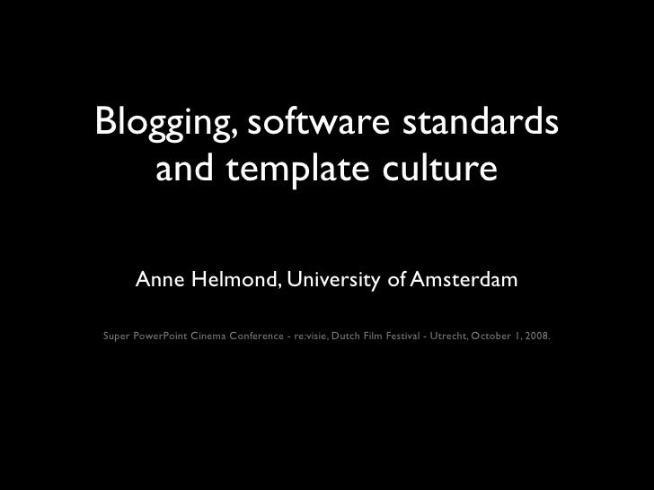 Blogging, software standards    and template culture        Anne Helmond, University of Amsterdam  Super PowerPoint Cinema...