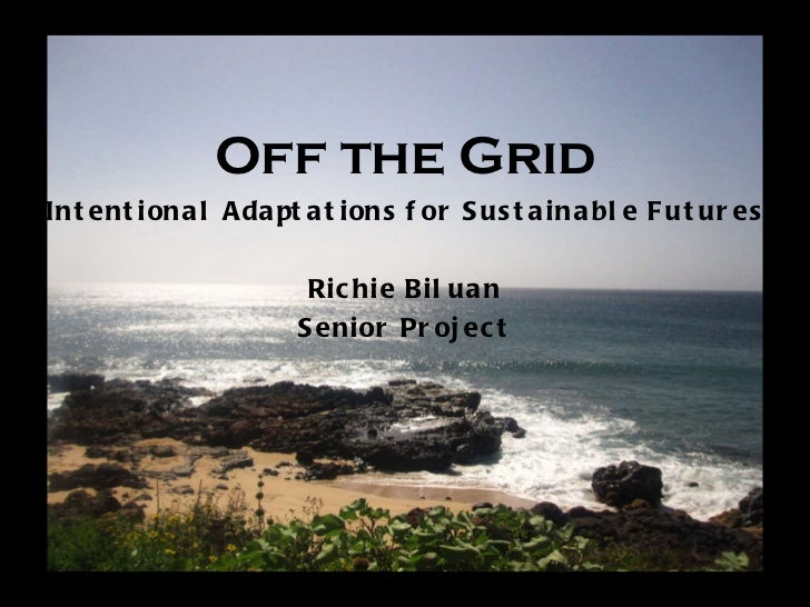 Off the Grid Intentional Adaptations for Sustainable Futures Richie Biluan Senior Project