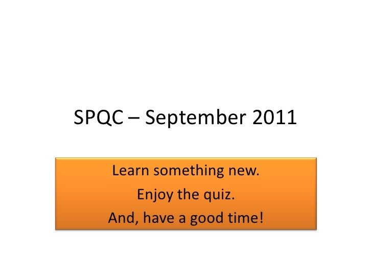 SPQC – September 2011<br />Learn something new.<br />Enjoy the quiz.<br />And, have a good time!<br />