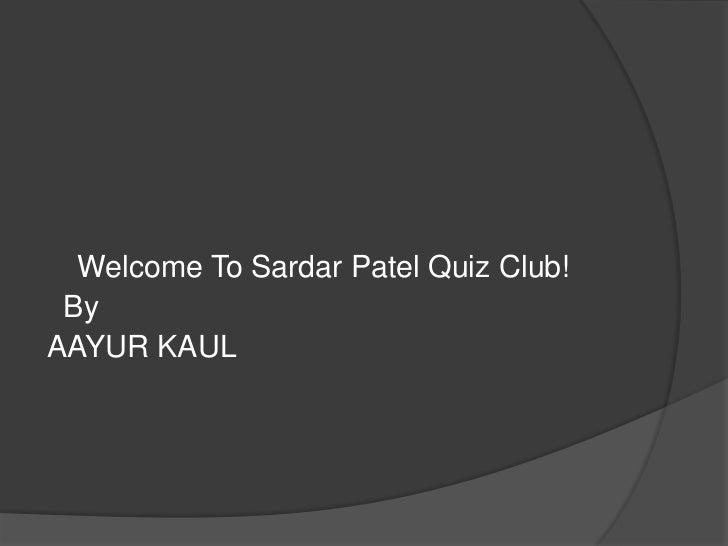 Welcome To Sardar Patel Quiz Club! ByAAYUR KAUL