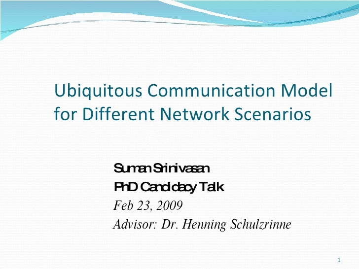 Ubiquitous Communication Model for Different Network Scenarios Suman Srinivasan PhD Candidacy Talk Feb 23, 2009 Advisor: D...