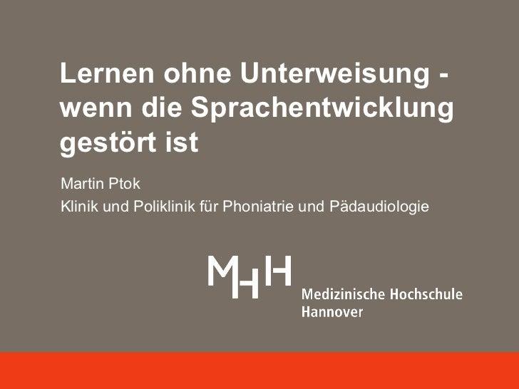 Lernen ohne Unterweisung -wenn die Sprachentwicklunggestört istMartin PtokKlinik und Poliklinik für Phoniatrie und Pädaudi...