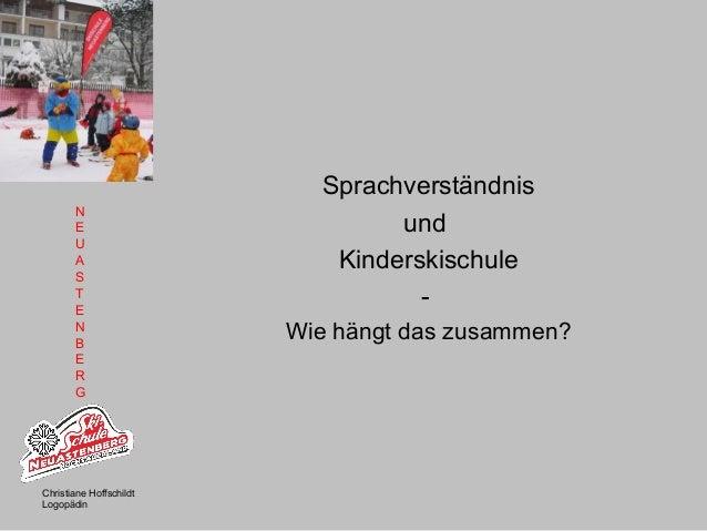 N E U A S T E N B E R G Christiane Hoffschildt Logopädin Sprachverständnis und Kinderskischule - Wie hängt das zusammen?