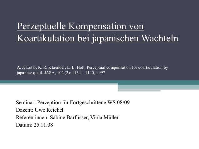 Perzeptuelle Kompensation von Koartikulation bei japanischen Wachteln A. J. Lotto, K. R. Kluender, L. L. Holt. Perceptual ...