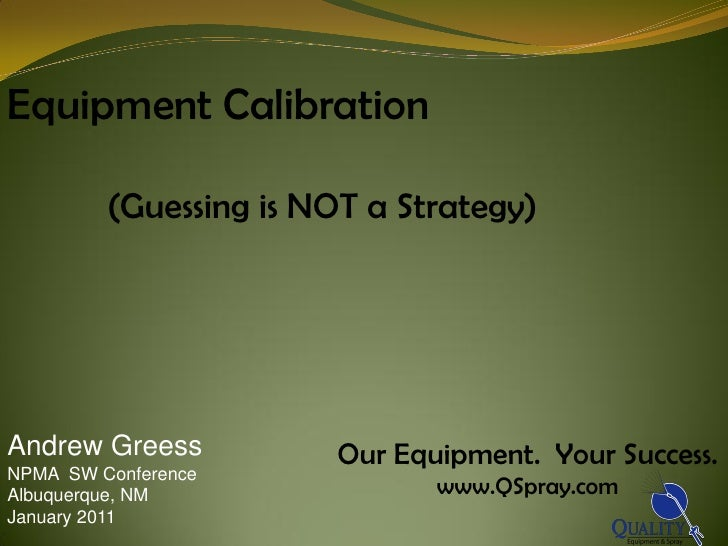 Equipment Calibration         (Guessing is NOT a Strategy)Andrew Greess          Our Equipment. Your Success.NPMA SW Confe...