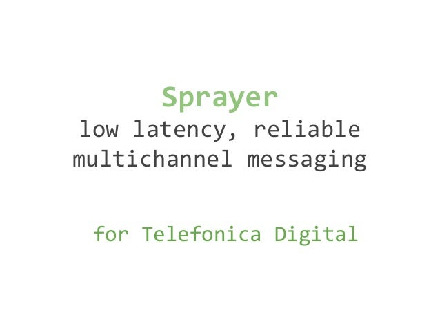 Sprayer low latency, reliable multichannel messaging for Telefonica Digital