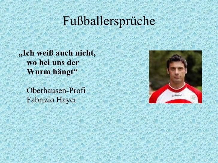 """Fußballersprüche <ul><li>"""" Ich weiß auch nicht, wo bei uns der Wurm hängt"""" Oberhausen-Profi Fabrizio Hayer </li></ul>"""