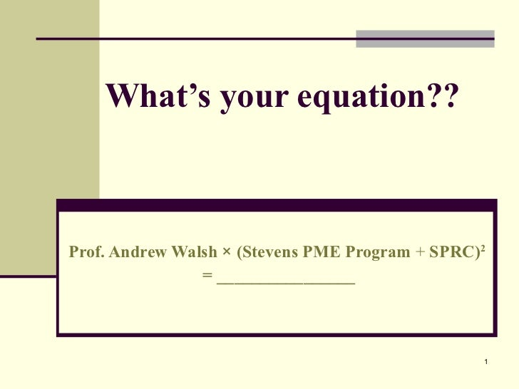 What's your equation?? Prof. Andrew Walsh  ×  (Stevens PME Program  +  SPRC) 2   = ________________