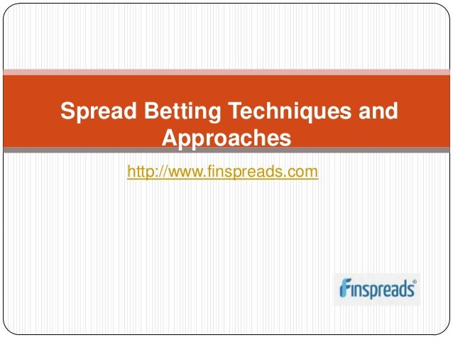 Spread Betting Techniques and        Approaches     http://www.finspreads.com