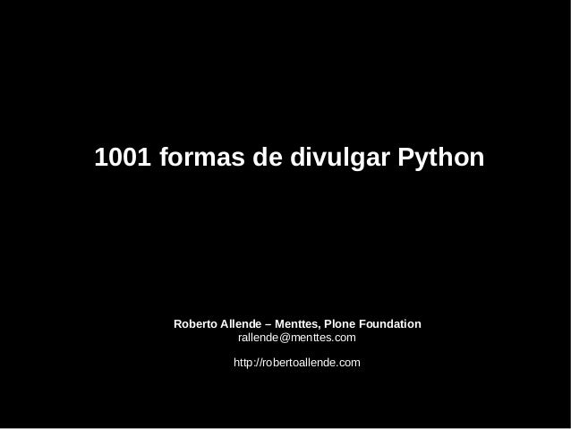 Roberto Allende – Menttes, Plone Foundation rallende@menttes.com http://robertoallende.com 1001 formas de divulgar Pyt...
