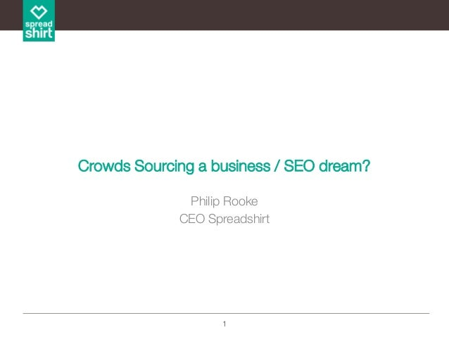1 Crowds Sourcing a business / SEO dream? Philip Rooke CEO Spreadshirt