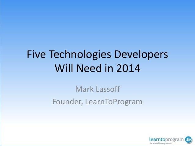 Five Technologies Developers Will Need in 2014 Mark Lassoff Founder, LearnToProgram