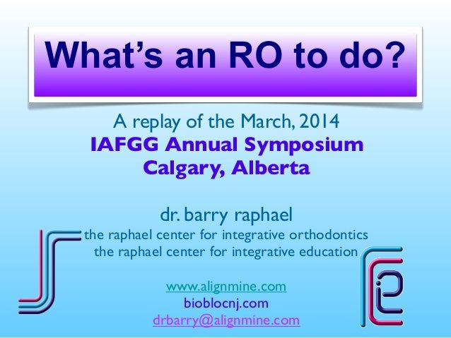 What's an RO to do? A replay of the March, 2014 IAFGG Annual Symposium Calgary, Alberta dr. barry raphael the raphael cent...