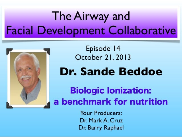 The Airway and Facial Development Collaborative Episode 14 October 21, 2013  Dr. Sande Beddoe Biologic Ionization: a bench...