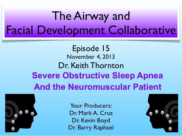 The Airway and Facial Development Collaborative Episode 15  November 4, 2013  Dr. Keith Thornton Severe Obstructive Sleep ...