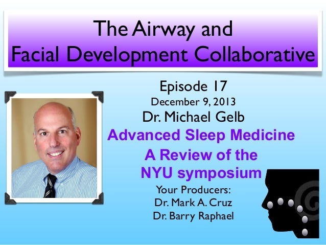 The Airway and Facial Development Collaborative Episode 17  December 9, 2013  Dr. Michael Gelb Advanced Sleep Medicine A R...